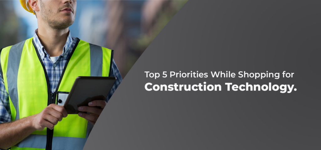 Top 5 Priorities While Shopping for Construction Technology.