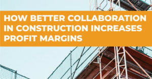 How Better Collaboration in Construction Increases Profit Margins