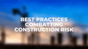 Best Practices Combatting Construction Risk